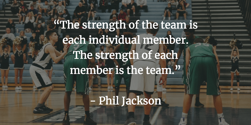 The strength of the team is each individual member. The strength of each member is the team. - Phil Jackson