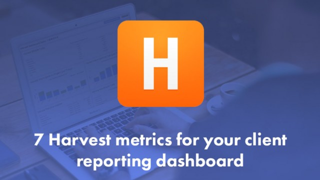 7 Harvest metrics for your client reporting dashboard