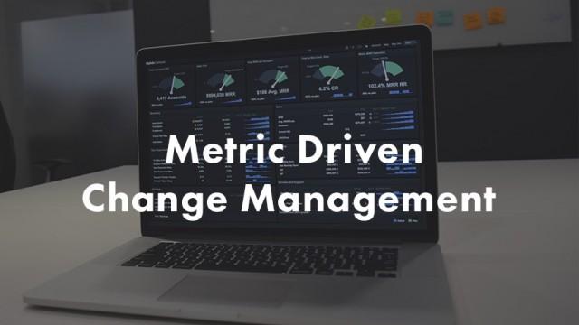 Metrics driven change management