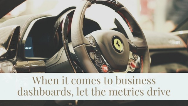 When it comes to business dashboards, let the metrics drive