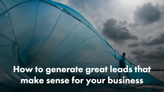 how to generate great leads that make sense for your business